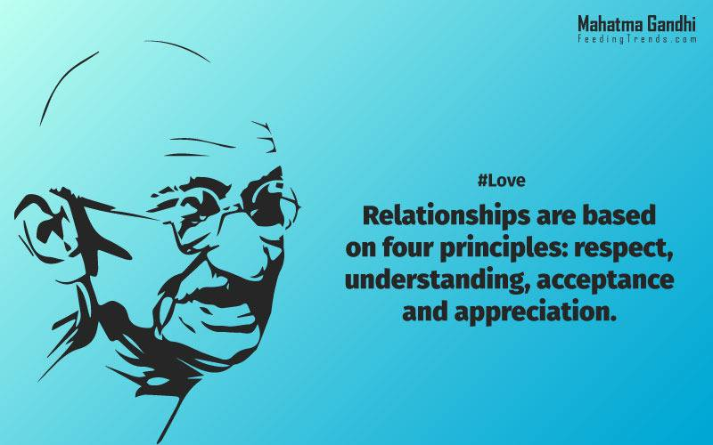 Relationships are based on four principles: respect, understanding, acceptance, and appreciation, mahatma gandhi,Hollywood, Bollywood, gandhi jayanti, 2nd october, country, independence, india, patriotism, goals, life, faith, my experiments with truth, feeding trend, feeding, trends, mahatma Gandhi quotes, quotes by Gandhi, quotes by mahatma Gandhi,Gandhi hi quotes, Indian quotes, mahatma Gandhi quotes on love, mahatma Gandhi quotes on education, mahatma Gandhi quotes on life