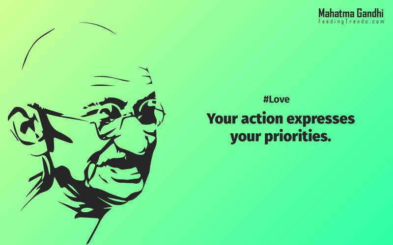 Your action expresses your priorities.,The law of love could be best understood and learned through little children., Relationships are based on four principles: respect, understanding, acceptance, and appreciation, mahatma gandhi,Hollywood, Bollywood, gandhi jayanti, 2nd october, country, independence, india, patriotism, goals, life, faith, my experiments with truth, feeding trend, feeding, trends, mahatma Gandhi quotes, quotes by Gandhi, quotes by mahatma Gandhi,Gandhi hi quotes, Indian quotes, mahatma Gandhi quotes on love, mahatma Gandhi quotes on education, mahatma Gandhi quotes on life