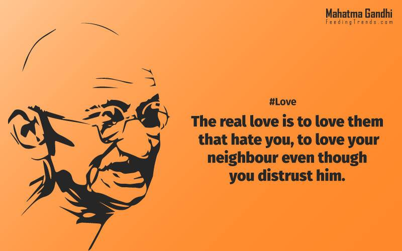 The real love is to love them that hate you, to love your neighbour even though you distrust him.,Your action expresses your priorities.,The law of love could be best understood and learned through little children., Relationships are based on four principles: respect, understanding, acceptance, and appreciation, mahatma gandhi,Hollywood, Bollywood, gandhi jayanti, 2nd october, country, independence, india, patriotism, goals, life, faith, my experiments with truth, feeding trend, feeding, trends, mahatma Gandhi quotes, quotes by Gandhi, quotes by mahatma Gandhi,Gandhi hi quotes, Indian quotes, mahatma Gandhi quotes on love, mahatma Gandhi quotes on education, mahatma Gandhi quotes on life