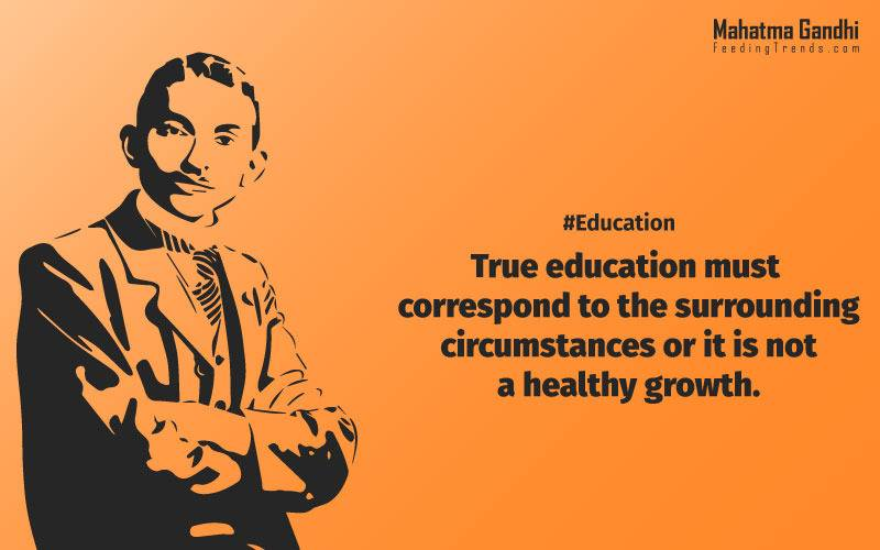 True education must correspond to the surrounding circumstances or it is not a healthy growth., A man is but the product of his thoughts, what he thinks, he becomes., What is really needed to make democracy function is not knowledge of facts, but right education., Literacy in itself is no education. Literacy is not the end of education or even the beginning. By education, I mean an all-round drawing out of the best in the child and man-body, mind and spirit., To believe in something, and not to live it, is dishonest., Find a purpose. The means will follow., There are two days in the year that we can not do anything, yesterday and tomorrow., Live as if you were to die tomorrow. Learn as if you were to live forever.,The future depends on what we do in the present., Love is the strongest force the world possesses and yet it is the humblest imaginable. , The real love is to love them that hate you, to love your neighbour even though you distrust him.,Your action expresses your priorities.,The law of love could be best understood and learned through little children., Relationships are based on four principles: respect, understanding, acceptance, and appreciation, mahatma gandhi,Hollywood, Bollywood, gandhi jayanti, 2nd october, country, independence, india, patriotism, goals, life, faith, my experiments with truth, feeding trend, feeding, trends, mahatma Gandhi quotes, quotes by Gandhi, quotes by mahatma Gandhi,Gandhi hi quotes, Indian quotes, mahatma Gandhi quotes on love, mahatma Gandhi quotes on education, mahatma Gandhi quotes on life