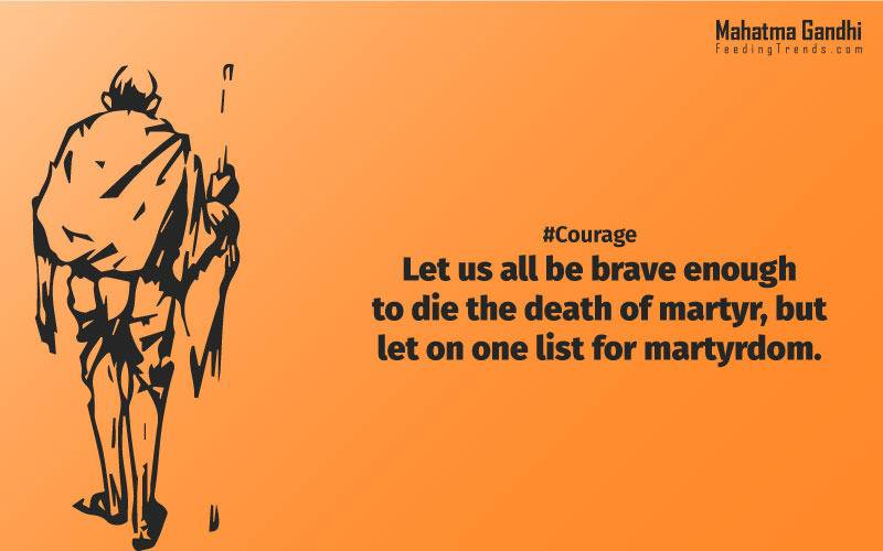Let us all be brave enough to die the death of a martyr, but let on one list for martyrdom., Man lives freely only by his readiness to die, if need be, at the hands of his brother, never by killing him., Nobody can hurt me without my permission., Strength doesn't come from physical capacity. It comes from an indomitable will., I will not let anyone walk through my mind with their dirty feet., An Ounce of practice is worth than tons of preaching., Non-violence is the greatest force at the disposal of mankind., It is better in prayers to have a heart without words than a world without a heart., Forgiveness is the attitude of strong., The weak can never forgive. Forgiveness is the attribute of the strong., True education must correspond to the surrounding circumstances or it is not a healthy growth., A man is but the product of his thoughts, what he thinks, he becomes., What is really needed to make democracy function is not knowledge of facts, but right education., Literacy in itself is no education. Literacy is not the end of education or even the beginning. By education, I mean an all-round drawing out of the best in the child and man-body, mind and spirit., To believe in something, and not to live it, is dishonest., Find a purpose. The means will follow., There are two days in the year that we can not do anything, yesterday and tomorrow., Live as if you were to die tomorrow. Learn as if you were to live forever.,The future depends on what we do in the present., Love is the strongest force the world possesses and yet it is the humblest imaginable. , The real love is to love them that hate you, to love your neighbour even though you distrust him.,Your action expresses your priorities.,The law of love could be best understood and learned through little children., Relationships are based on four principles: respect, understanding, acceptance, and appreciation, mahatma gandhi,Hollywood, Bollywood, gandhi jayanti, 2nd october, country, independence, india, patriotism, goals, life, faith, my experiments with truth, feeding trend, feeding, trends, mahatma Gandhi quotes, quotes by Gandhi, quotes by mahatma Gandhi,Gandhi hi quotes, Indian quotes, mahatma Gandhi quotes on love, mahatma Gandhi quotes on education, mahatma Gandhi quotes on life